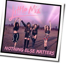 Little Mix chords for Nothing else matters
